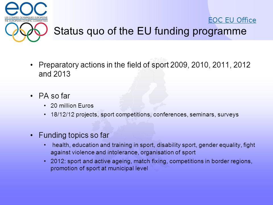 EOC EU Office Status quo of the EU funding programme Preparatory actions in the field of sport 2009, 2010, 2011, 2012 and 2013 PA so far 20 million Euros 18/12/12 projects, sport competitions, conferences, seminars, surveys Funding topics so far health, education and training in sport, disability sport, gender equality, fight against violence and intolerance, organisation of sport 2012: sport and active ageing, match fixing, competitions in border regions, promotion of sport at municipal level