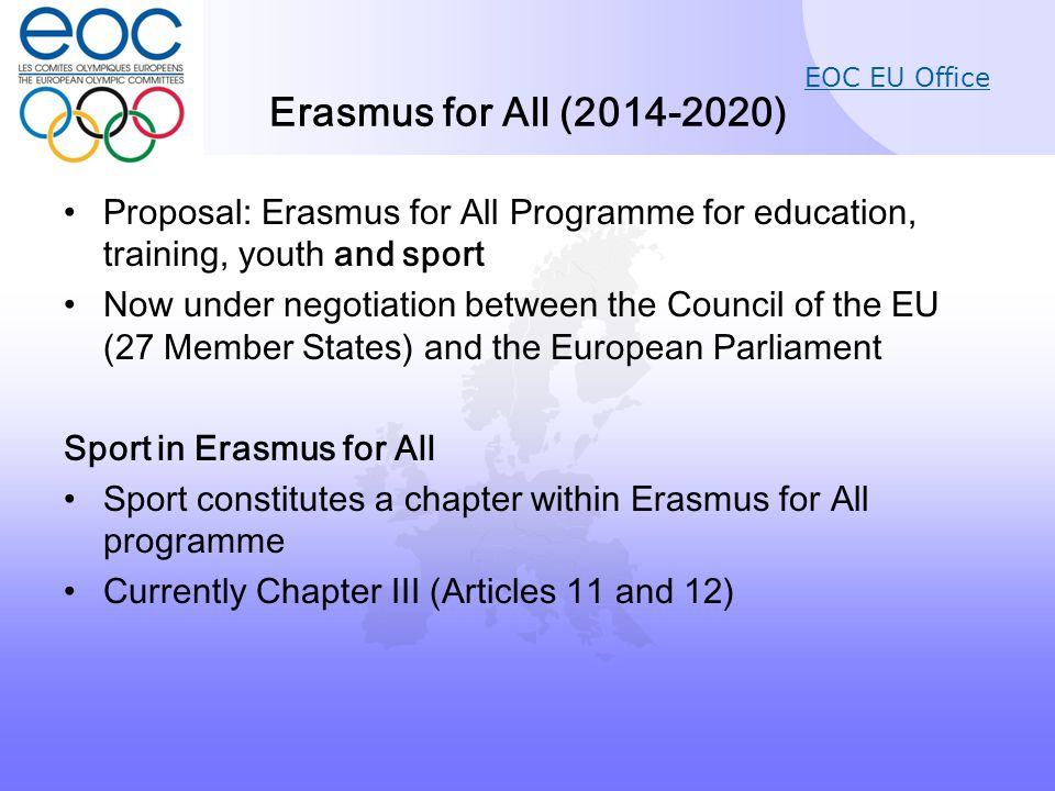 EOC EU Office Erasmus for All (2014-2020) Proposal: Erasmus for All Programme for education, training, youth and sport Now under negotiation between the Council of the EU (27 Member States) and the European Parliament Sport in Erasmus for All Sport constitutes a chapter within Erasmus for All programme Currently Chapter III (Articles 11 and 12)
