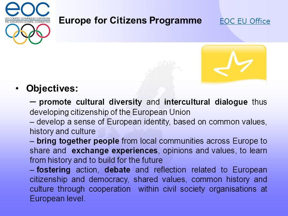 EOC EU Office Objectives: – promote cultural diversity and intercultural dialogue thus developing citizenship of the European Union – develop a sense of European identity, based on common values, history and culture – bring together people from local communities across Europe to share and exchange experiences, opinions and values, to learn from history and to build for the future – fostering action, debate and reflection related to European citizenship and democracy, shared values, common history and culture through cooperation within civil society organisations at European level.