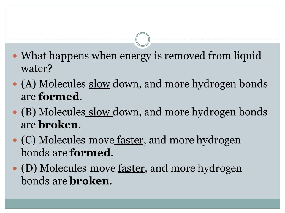 What happens when energy is removed from liquid water? (A) Molecules slow down, and more hydrogen bonds are formed. (B) Molecules slow down, and more