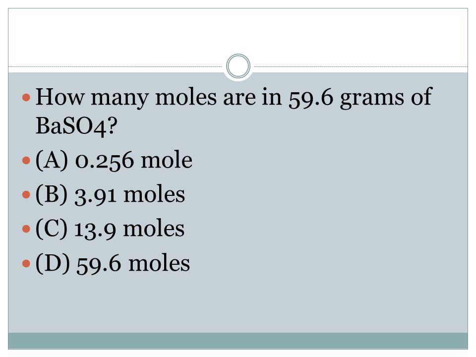 How many moles are in 59.6 grams of BaSO4? (A) 0.256 mole (B) 3.91 moles (C) 13.9 moles (D) 59.6 moles