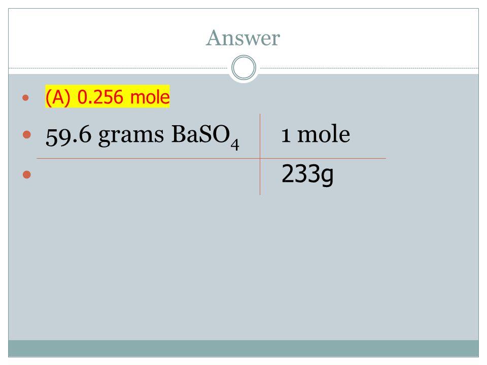Answer (A) 0.256 mole 59.6 grams BaSO 4 1 mole 233g