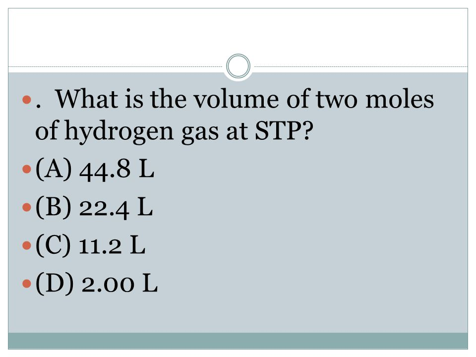 . What is the volume of two moles of hydrogen gas at STP? (A) 44.8 L (B) 22.4 L (C) 11.2 L (D) 2.00 L
