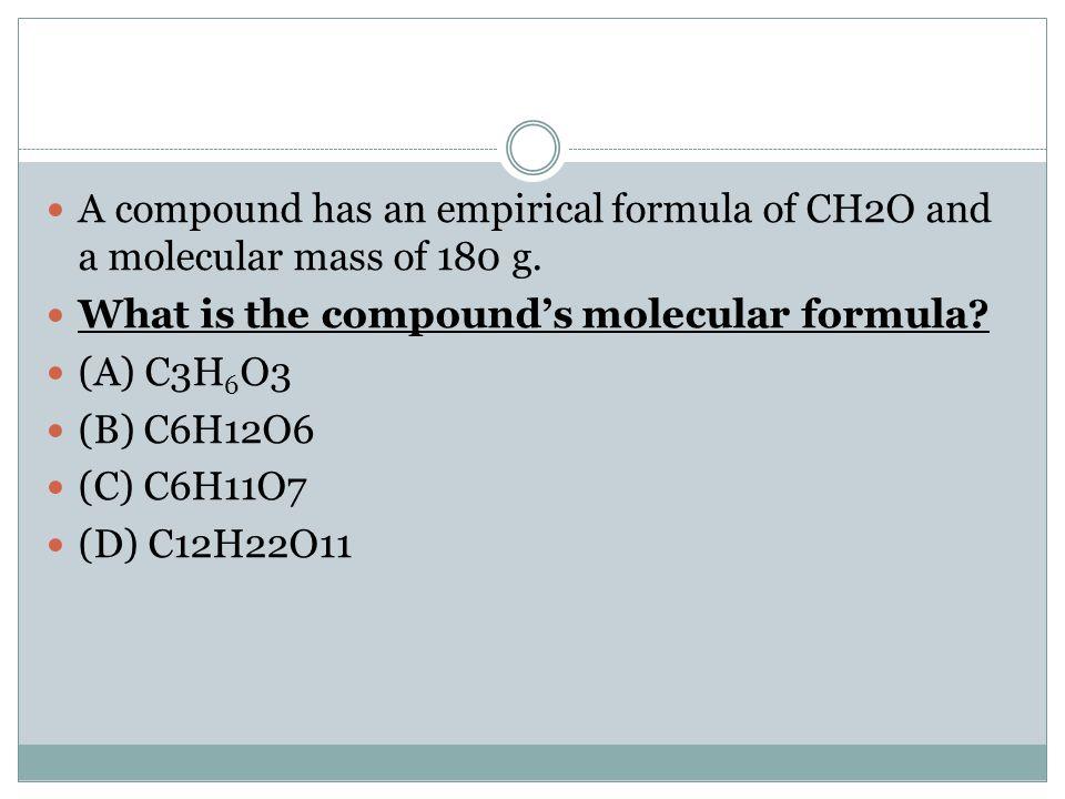 A compound has an empirical formula of CH2O and a molecular mass of 180 g. What is the compound's molecular formula? (A) C3H 6 O3 (B) C6H12O6 (C) C6H1