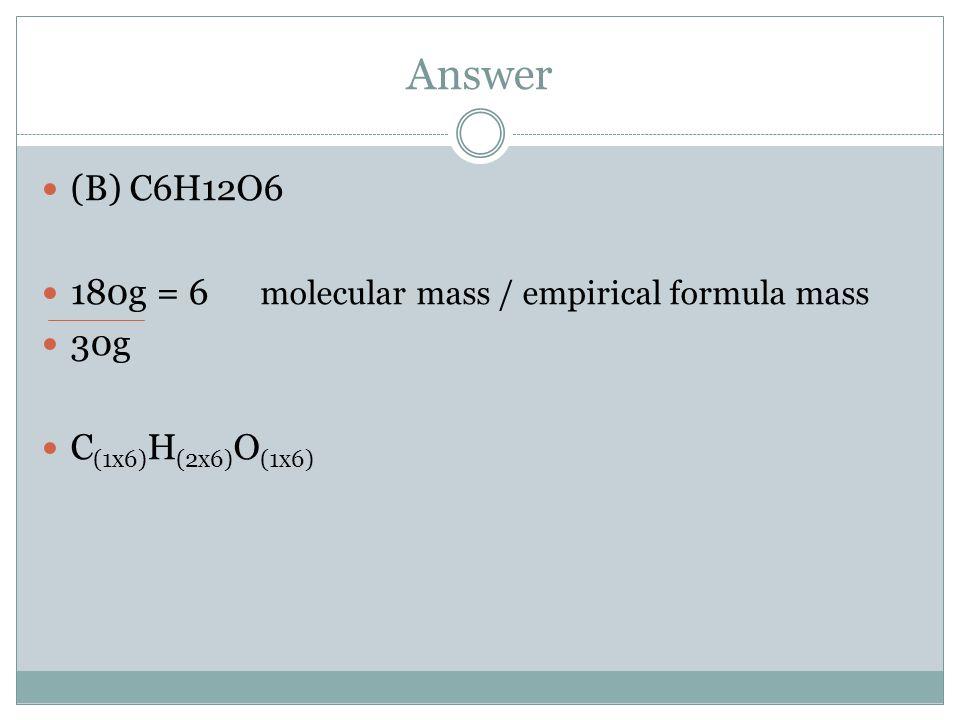 Answer (B) C6H12O6 180g = 6 molecular mass / empirical formula mass 30g C (1x6) H (2x6) O (1x6)