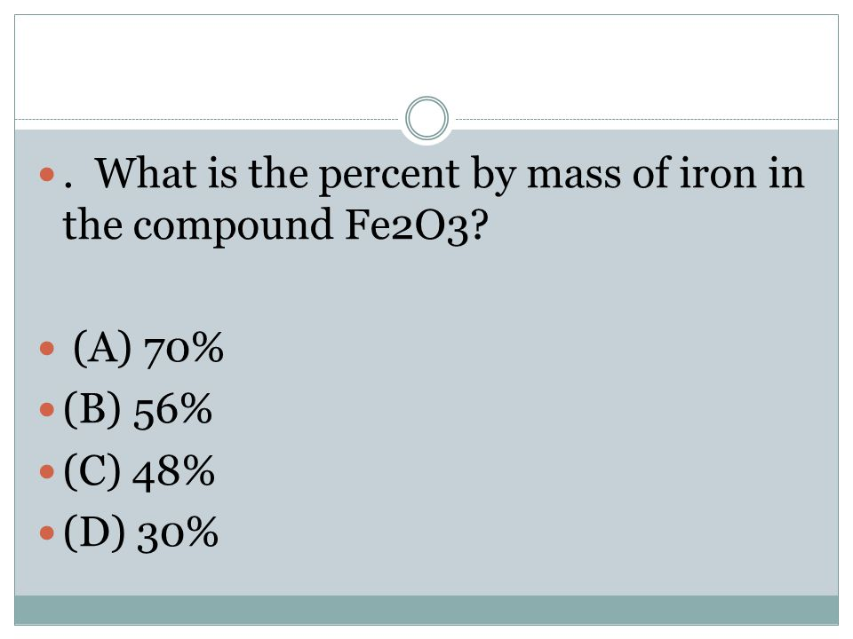 . What is the percent by mass of iron in the compound Fe2O3? (A) 70% (B) 56% (C) 48% (D) 30%