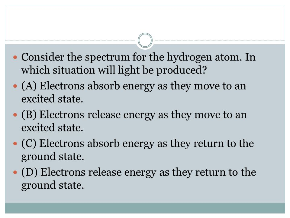 Consider the spectrum for the hydrogen atom. In which situation will light be produced? (A) Electrons absorb energy as they move to an excited state.