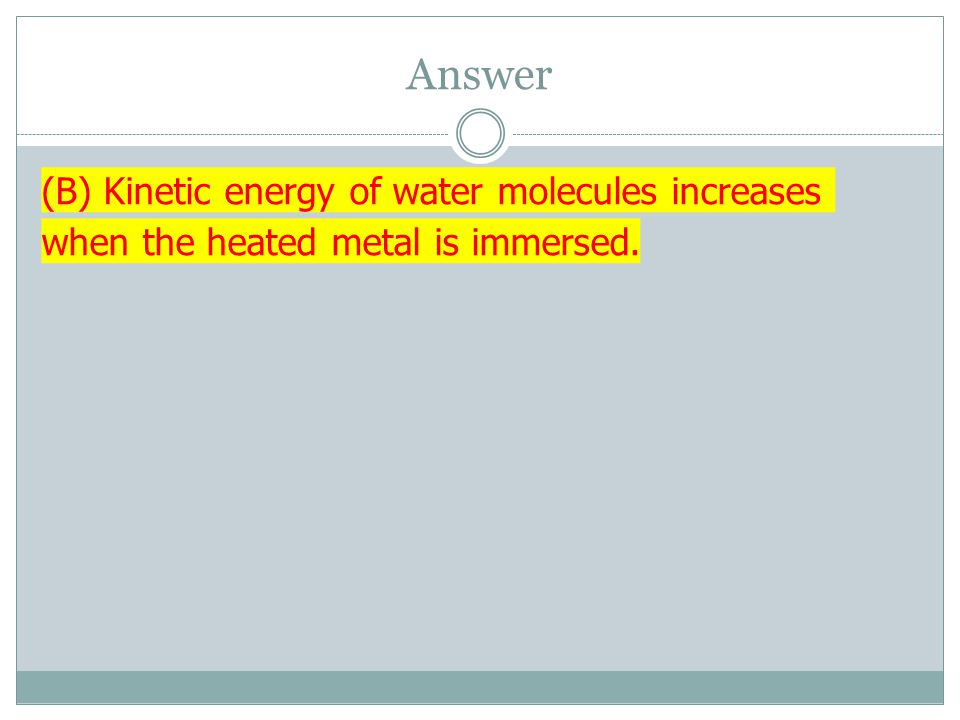 Answer (B) Kinetic energy of water molecules increases when the heated metal is immersed.