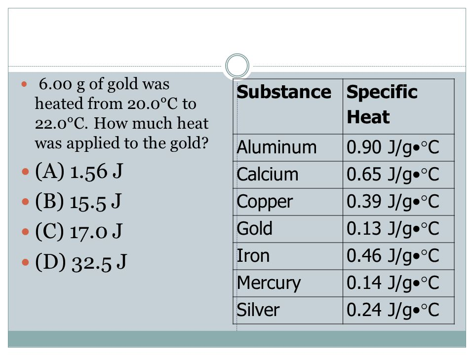 6.00 g of gold was heated from 20.0°C to 22.0°C. How much heat was applied to the gold? (A) 1.56 J (B) 15.5 J (C) 17.0 J (D) 32.5 J Substance Specific