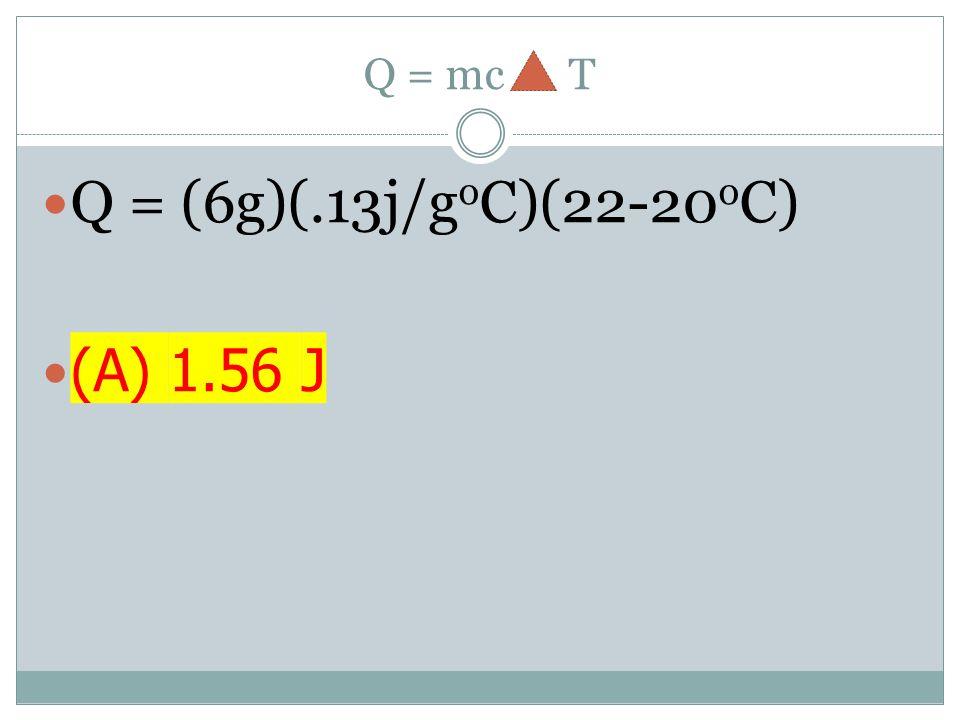 Q = mc T Q = (6g)(.13j/g o C)(22-20 o C) (A) 1.56 J