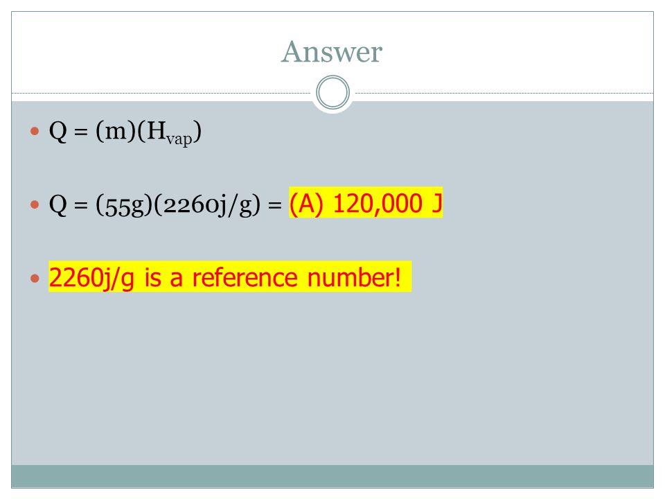 Answer Q = (m)(H vap ) Q = (55g)(2260j/g) = (A) 120,000 J 2260j/g is a reference number!