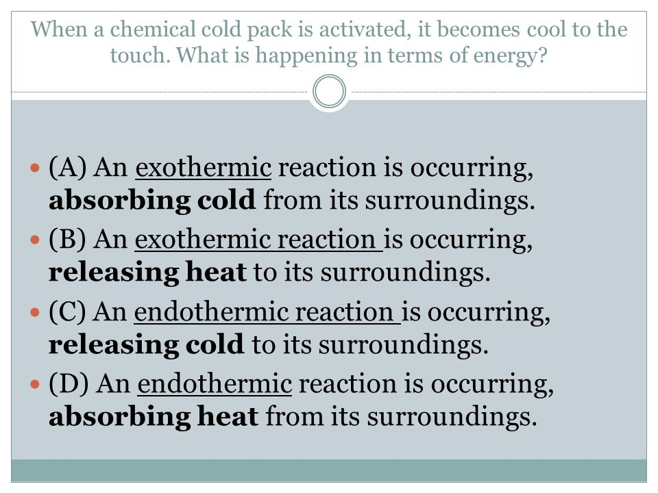When a chemical cold pack is activated, it becomes cool to the touch. What is happening in terms of energy? (A) An exothermic reaction is occurring, a
