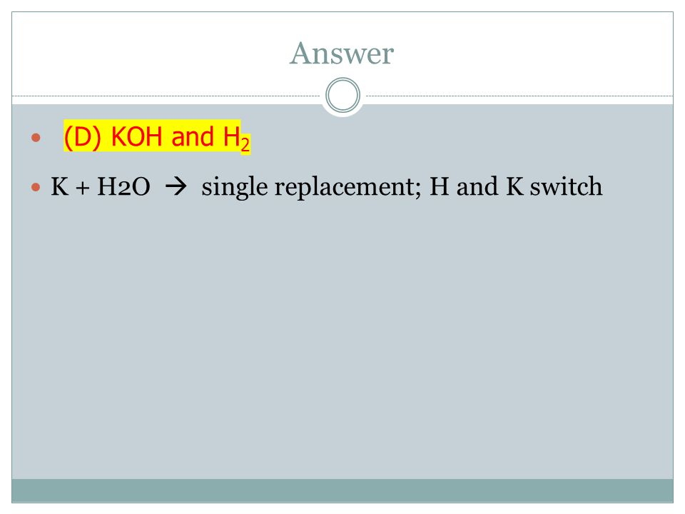 Answer (D) KOH and H 2 K + H2O  single replacement; H and K switch