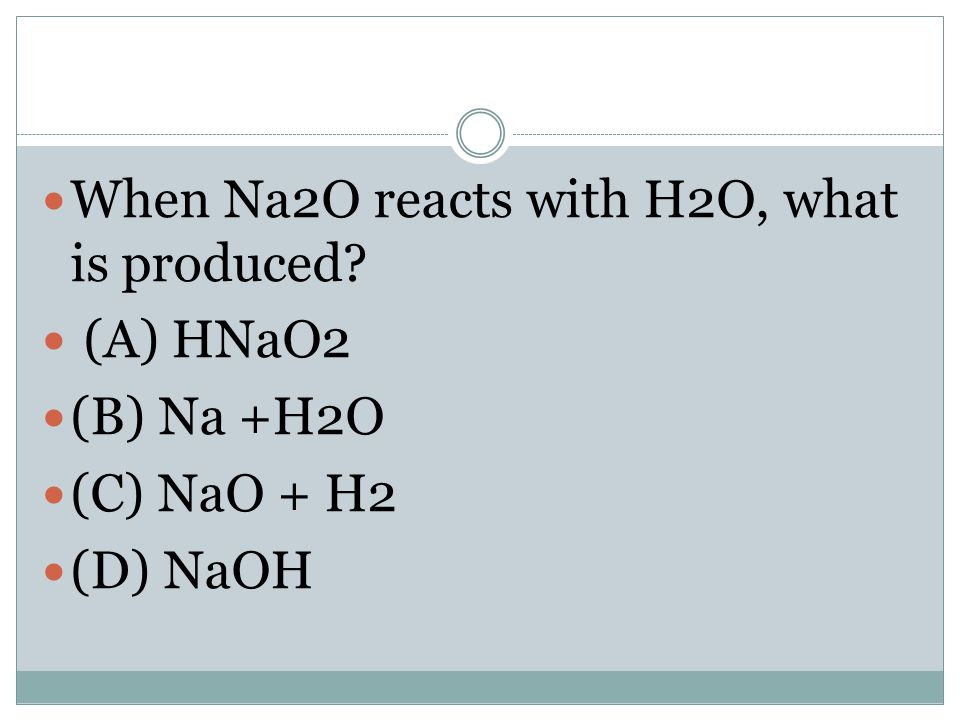 When Na2O reacts with H2O, what is produced? (A) HNaO2 (B) Na +H2O (C) NaO + H2 (D) NaOH