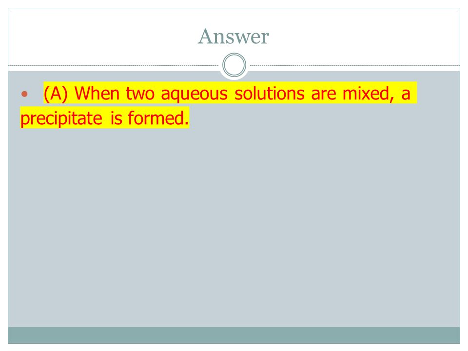 Answer (A) When two aqueous solutions are mixed, a precipitate is formed.