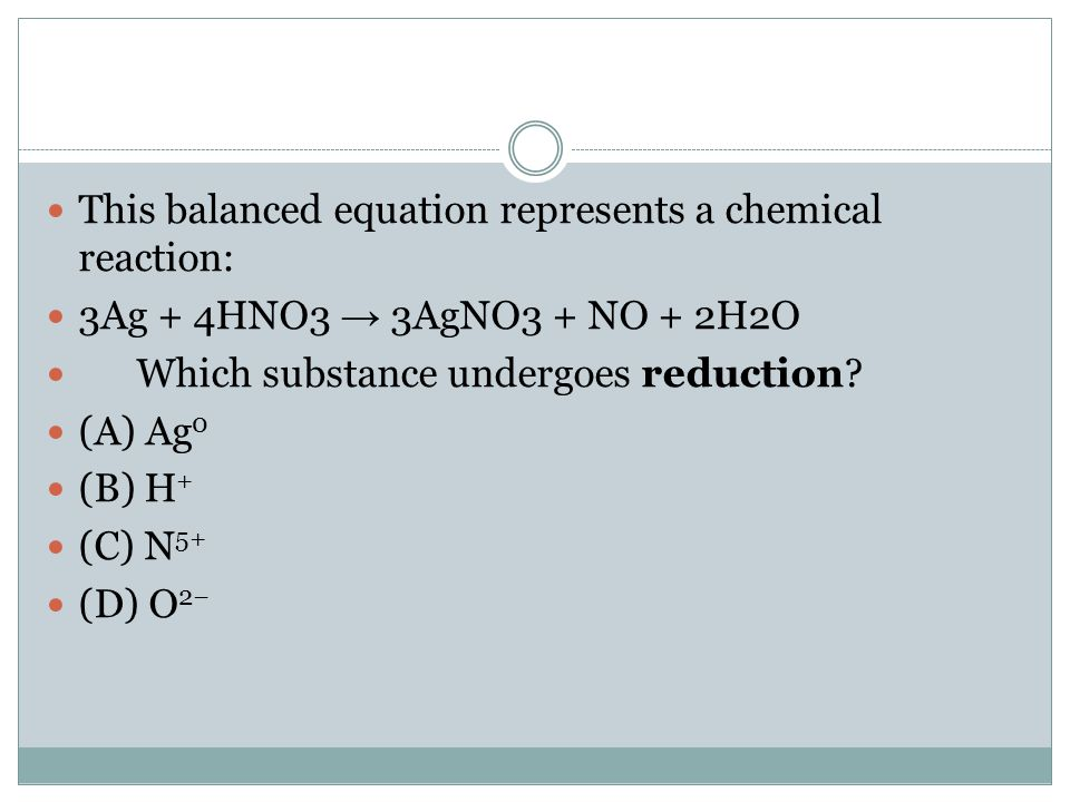 This balanced equation represents a chemical reaction: 3Ag + 4HNO3 → 3AgNO3 + NO + 2H2O Which substance undergoes reduction? (A) Ag 0 (B) H + (C) N 5+