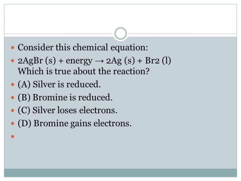 Consider this chemical equation: 2AgBr (s) + energy → 2Ag (s) + Br2 (l) Which is true about the reaction? (A) Silver is reduced. (B) Bromine is reduce