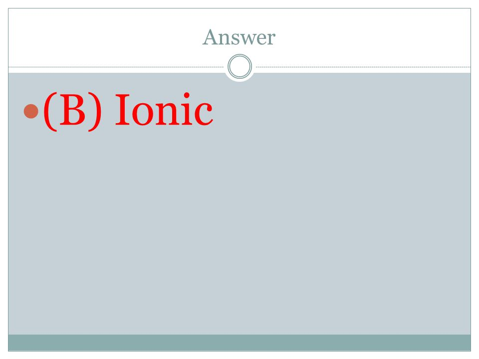 Answer (B) Ionic