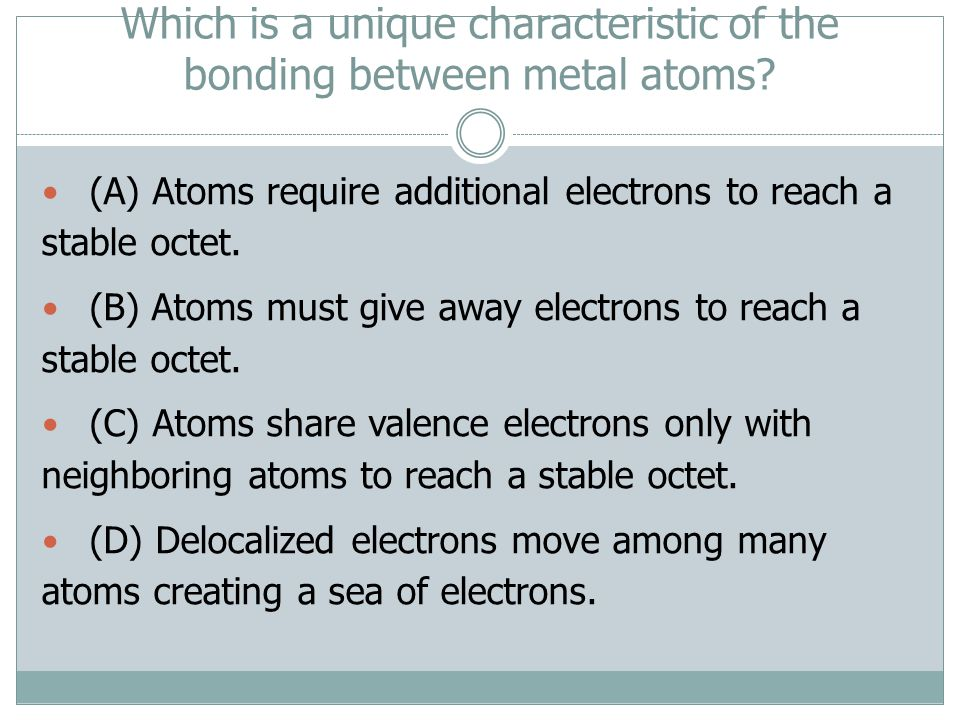 Which is a unique characteristic of the bonding between metal atoms? (A) Atoms require additional electrons to reach a stable octet. (B) Atoms must gi