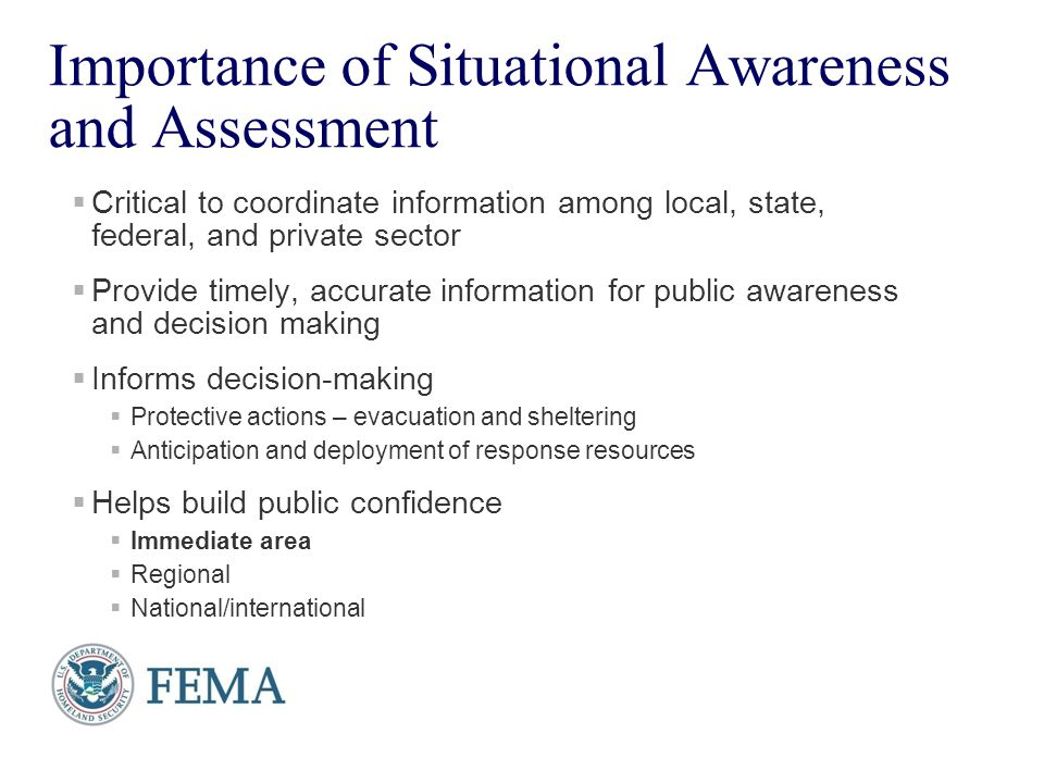 4 Importance of Situational Awareness and Assessment  Critical to coordinate information among local, state, federal, and private sector  Provide timely, accurate information for public awareness and decision making  Informs decision-making  Protective actions – evacuation and sheltering  Anticipation and deployment of response resources  Helps build public confidence  Immediate area  Regional  National/international