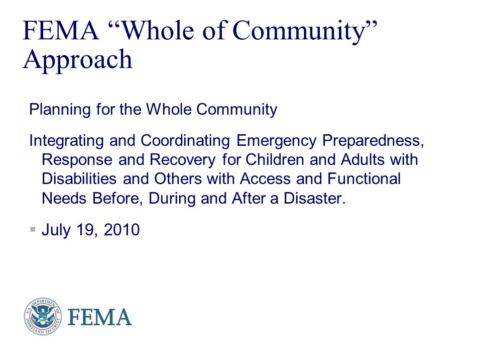 Presenter's Name June 17, 2003 9 FEMA Whole of Community Approach Planning for the Whole Community Integrating and Coordinating Emergency Preparedness, Response and Recovery for Children and Adults with Disabilities and Others with Access and Functional Needs Before, During and After a Disaster.