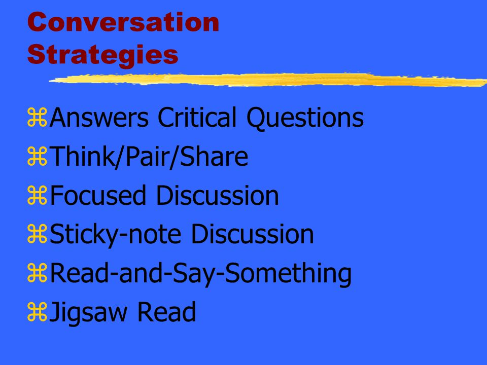 Conversation Strategies zAnswers Critical Questions zThink/Pair/Share zFocused Discussion zSticky-note Discussion zRead-and-Say-Something zJigsaw Read