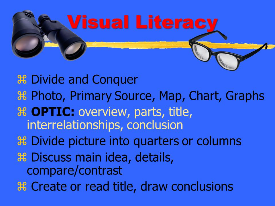 Visual Literacy z Divide and Conquer z Photo, Primary Source, Map, Chart, Graphs z OPTIC: overview, parts, title, interrelationships, conclusion z Div