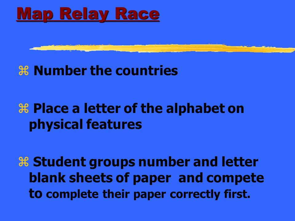 Map Relay Race z Number the countries z Place a letter of the alphabet on physical features z Student groups number and letter blank sheets of paper a