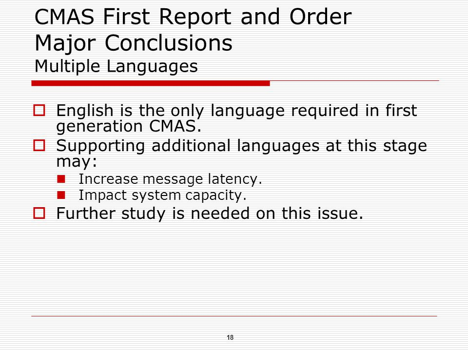 18 CMAS First Report and Order Major Conclusions Multiple Languages  English is the only language required in first generation CMAS.
