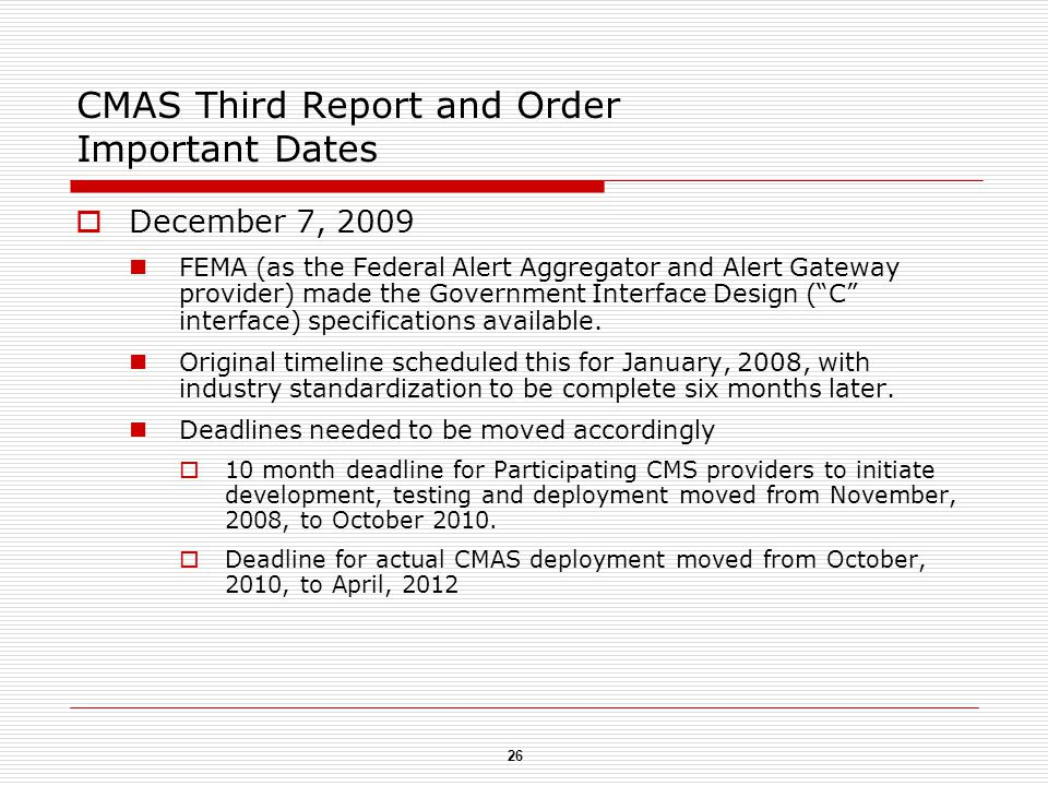 26 CMAS Third Report and Order Important Dates  December 7, 2009 FEMA (as the Federal Alert Aggregator and Alert Gateway provider) made the Government Interface Design ( C interface) specifications available.
