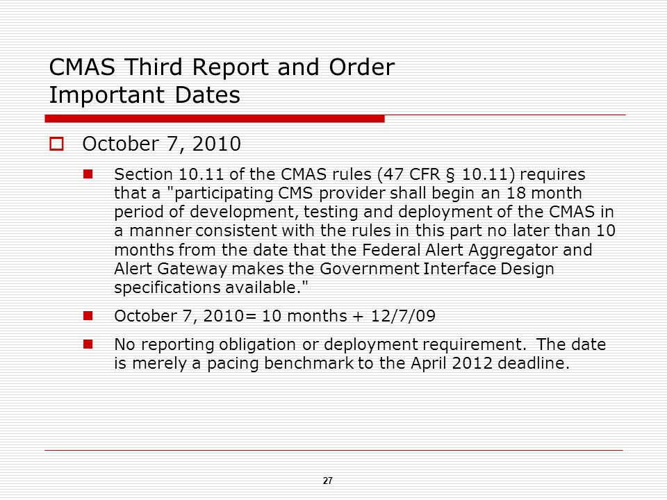 27 CMAS Third Report and Order Important Dates  October 7, 2010 Section 10.11 of the CMAS rules (47 CFR § 10.11) requires that a participating CMS provider shall begin an 18 month period of development, testing and deployment of the CMAS in a manner consistent with the rules in this part no later than 10 months from the date that the Federal Alert Aggregator and Alert Gateway makes the Government Interface Design specifications available. October 7, 2010= 10 months + 12/7/09 No reporting obligation or deployment requirement.