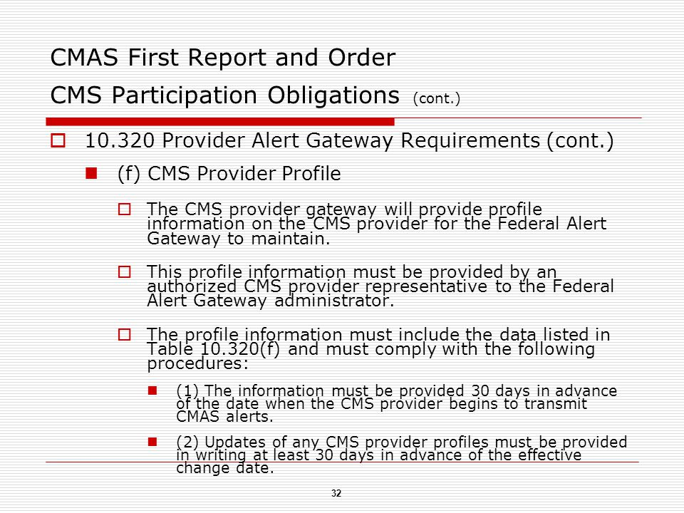 32 CMAS First Report and Order CMS Participation Obligations (cont.)  10.320 Provider Alert Gateway Requirements (cont.) (f) CMS Provider Profile  The CMS provider gateway will provide profile information on the CMS provider for the Federal Alert Gateway to maintain.