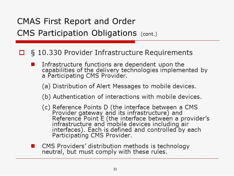 33 CMAS First Report and Order CMS Participation Obligations (cont.)  § 10.330 Provider Infrastructure Requirements Infrastructure functions are dependent upon the capabilities of the delivery technologies implemented by a Participating CMS Provider.