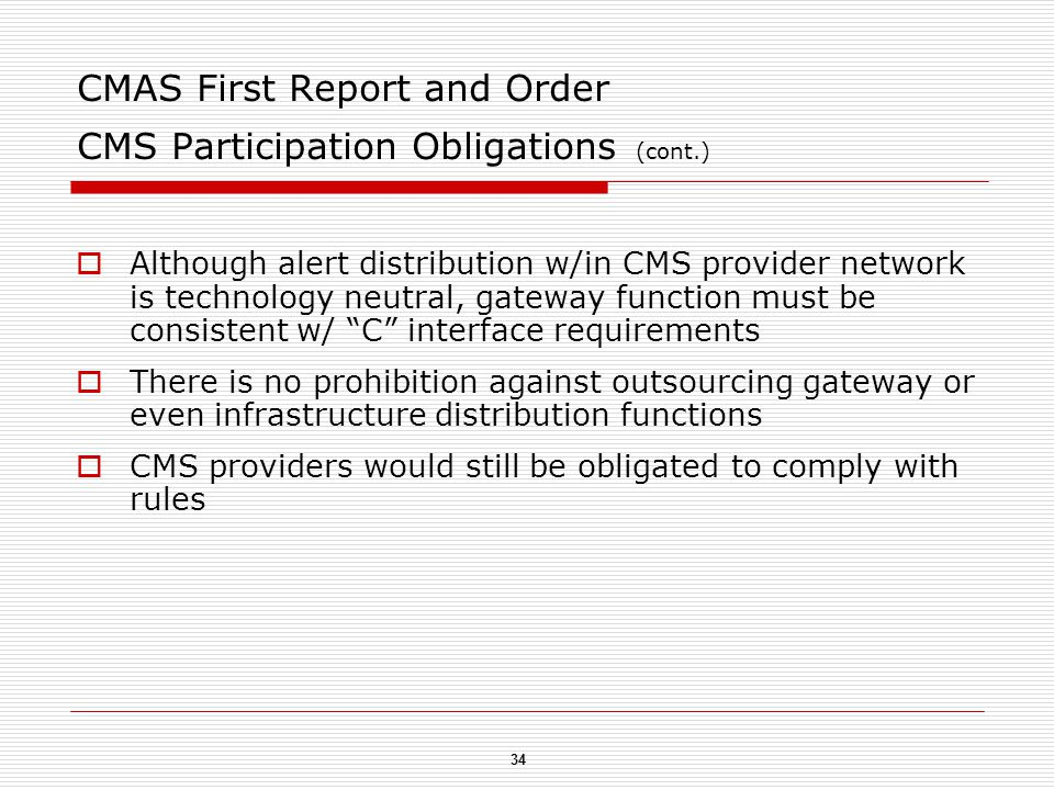 34 CMAS First Report and Order CMS Participation Obligations (cont.)  Although alert distribution w/in CMS provider network is technology neutral, gateway function must be consistent w/ C interface requirements  There is no prohibition against outsourcing gateway or even infrastructure distribution functions  CMS providers would still be obligated to comply with rules