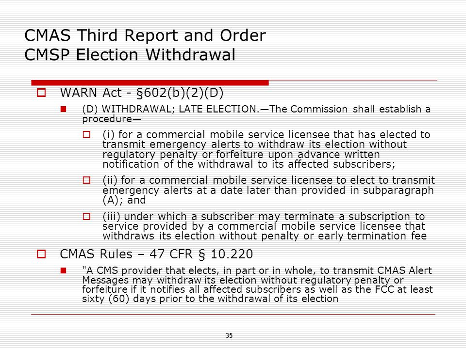35 CMAS Third Report and Order CMSP Election Withdrawal  WARN Act - §602(b)(2)(D) (D) WITHDRAWAL; LATE ELECTION.—The Commission shall establish a procedure—  (i) for a commercial mobile service licensee that has elected to transmit emergency alerts to withdraw its election without regulatory penalty or forfeiture upon advance written notification of the withdrawal to its affected subscribers;  (ii) for a commercial mobile service licensee to elect to transmit emergency alerts at a date later than provided in subparagraph (A); and  (iii) under which a subscriber may terminate a subscription to service provided by a commercial mobile service licensee that withdraws its election without penalty or early termination fee  CMAS Rules – 47 CFR § 10.220 A CMS provider that elects, in part or in whole, to transmit CMAS Alert Messages may withdraw its election without regulatory penalty or forfeiture if it notifies all affected subscribers as well as the FCC at least sixty (60) days prior to the withdrawal of its election
