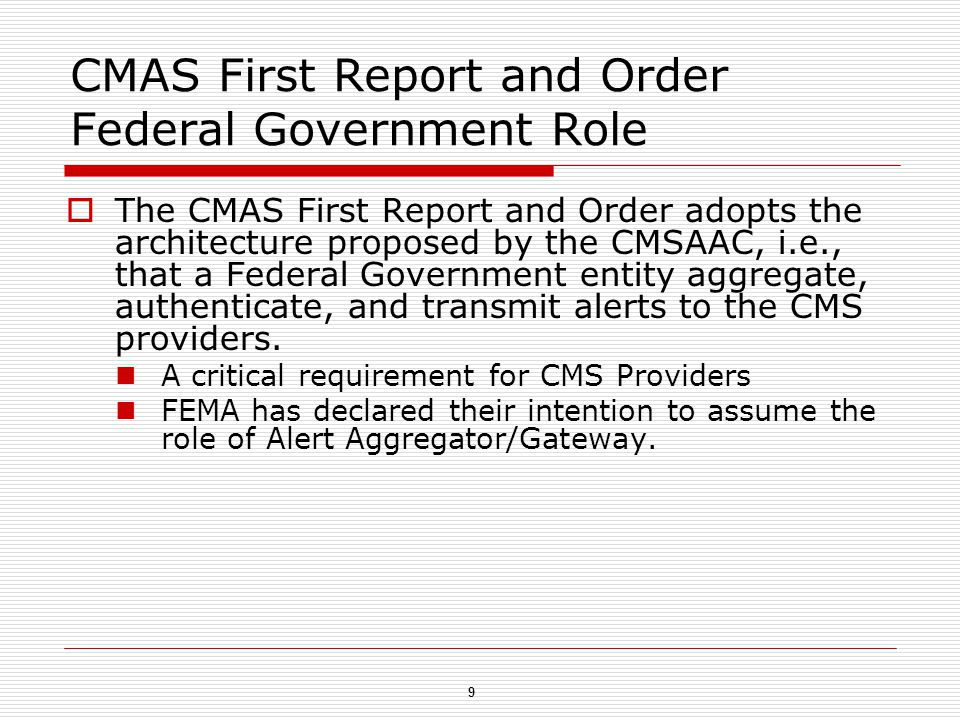 9 CMAS First Report and Order Federal Government Role  The CMAS First Report and Order adopts the architecture proposed by the CMSAAC, i.e., that a Federal Government entity aggregate, authenticate, and transmit alerts to the CMS providers.