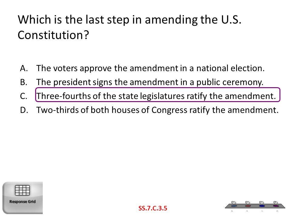 Which is the last step in amending the U.S. Constitution? SS.7.C.3.5 A.The voters approve the amendment in a national election. B.The president signs