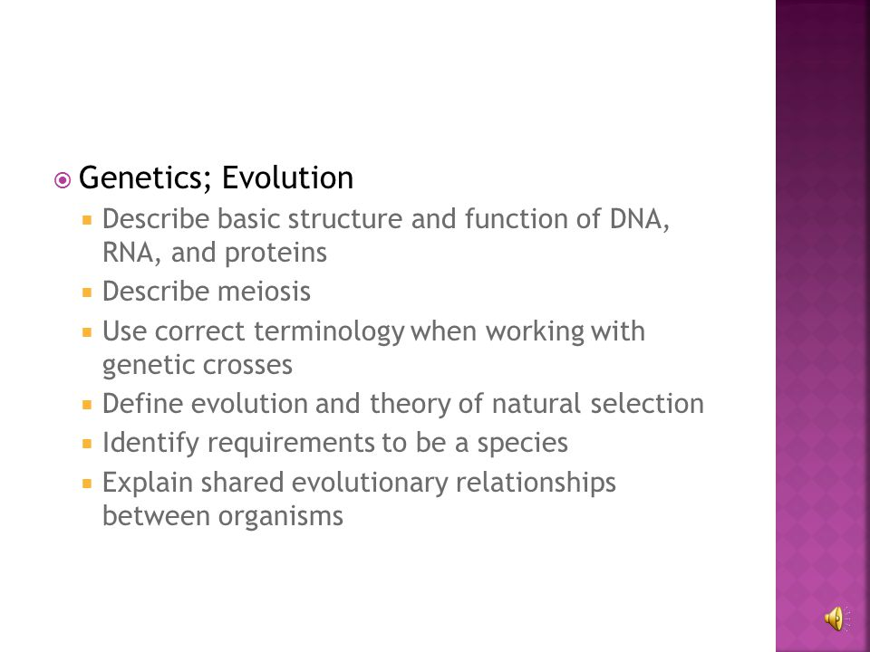  Genetics; Evolution  Describe basic structure and function of DNA, RNA, and proteins  Describe meiosis  Use correct terminology when working with genetic crosses  Define evolution and theory of natural selection  Identify requirements to be a species  Explain shared evolutionary relationships between organisms