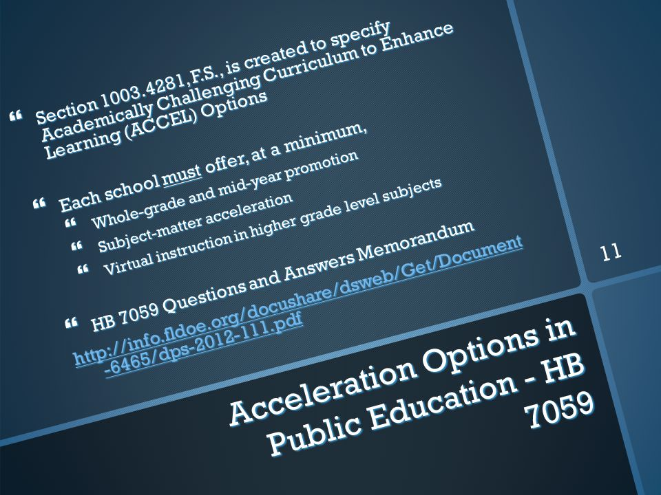 Acceleration Options in Public Education - HB 7059  Section 1003.4281, F.S., is created to specify Academically Challenging Curriculum to Enhance Learning (ACCEL) Options  Each school must offer, at a minimum,  Whole-grade and mid-year promotion  Subject-matter acceleration  Virtual instruction in higher grade level subjects  HB 7059 Questions and Answers Memorandum http://info.fldoe.org/docushare/dsweb/Get/Document -6465/dps-2012-111.pdf http://info.fldoe.org/docushare/dsweb/Get/Document -6465/dps-2012-111.pdf 11