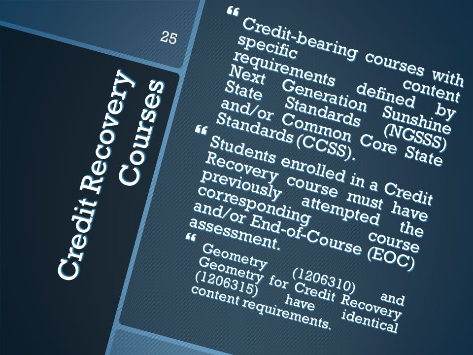 Credit Recovery Courses  Credit-bearing courses with specific content requirements defined by Next Generation Sunshine State Standards (NGSSS) and/or Common Core State Standards (CCSS).