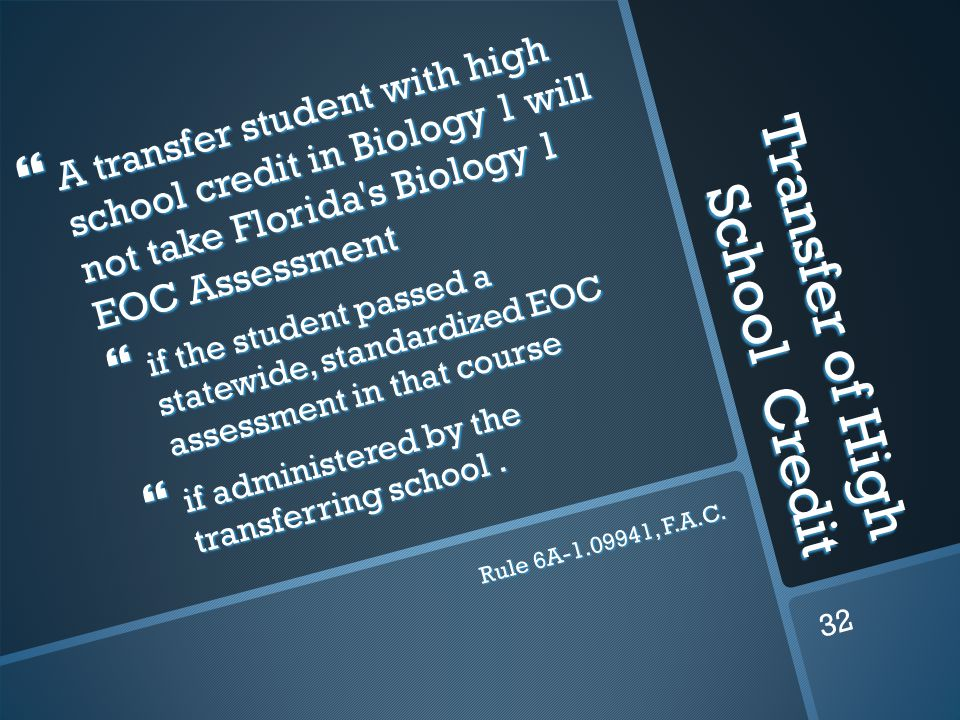 Transfer of High School Credit  A transfer student with high school credit in Biology 1 will not take Florida s Biology 1 EOC Assessment  if the student passed a statewide, standardized EOC assessment in that course  if administered by the transferring school.