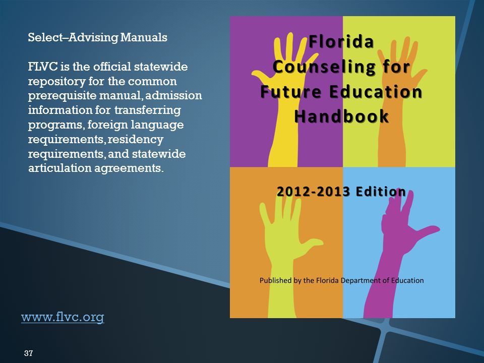 37 www.flvc.org Select–Advising Manuals FLVC is the official statewide repository for the common prerequisite manual, admission information for transferring programs, foreign language requirements, residency requirements, and statewide articulation agreements.