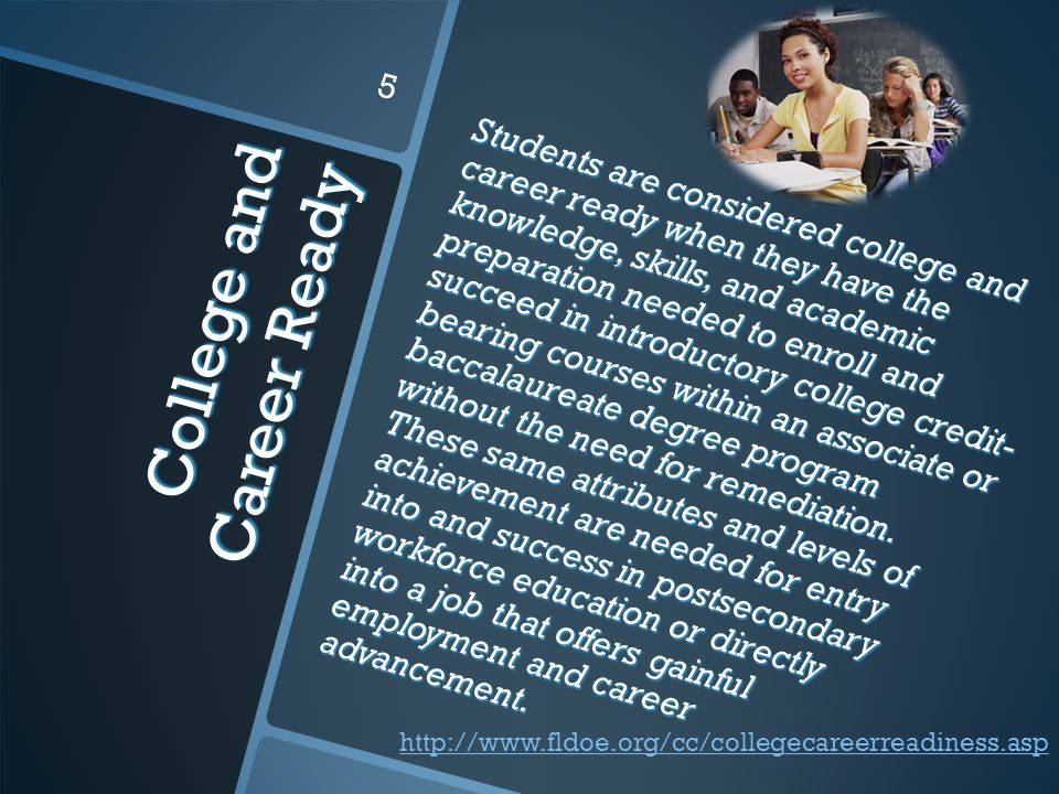 College and Career Ready Students are considered college and career ready when they have the knowledge, skills, and academic preparation needed to enroll and succeed in introductory college credit- bearing courses within an associate or baccalaureate degree program without the need for remediation.
