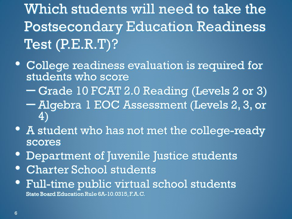 6 Which students will need to take the Postsecondary Education Readiness Test (P.E.R.T).