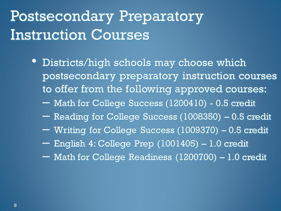 Postsecondary Preparatory Instruction Courses 9 Districts/high schools may choose which postsecondary preparatory instruction courses to offer from the following approved courses: Districts/high schools may choose which postsecondary preparatory instruction courses to offer from the following approved courses: – Math for College Success (1200410) - 0.5 credit – Reading for College Success (1008350) – 0.5 credit – Writing for College Success (1009370) – 0.5 credit – English 4: College Prep (1001405) – 1.0 credit – Math for College Readiness (1200700) – 1.0 credit