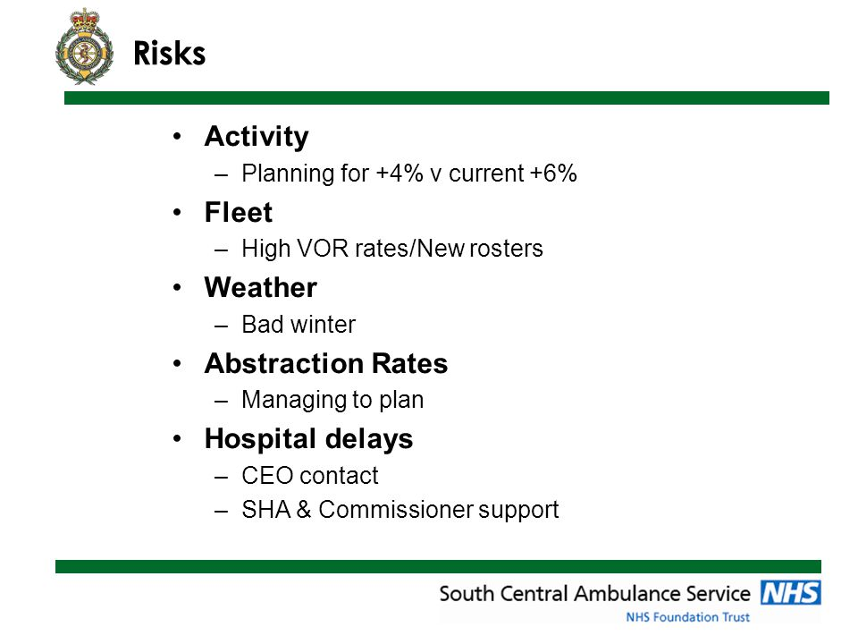 Risks Activity –Planning for +4% v current +6% Fleet –High VOR rates/New rosters Weather –Bad winter Abstraction Rates –Managing to plan Hospital delays –CEO contact –SHA & Commissioner support