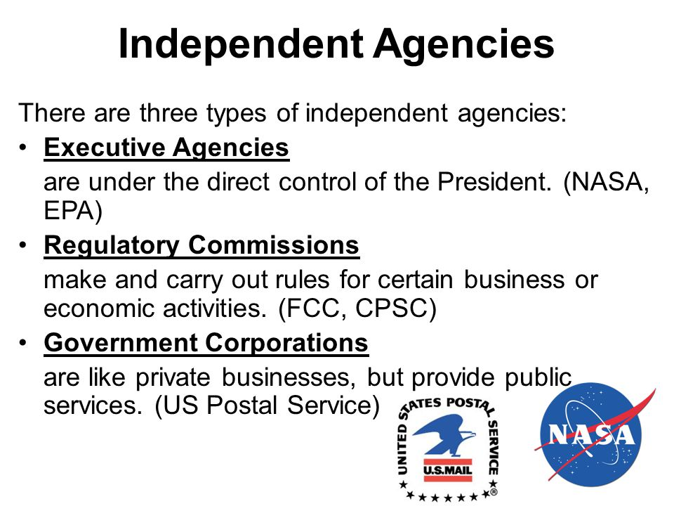 Independent Agencies There are three types of independent agencies: Executive Agencies are under the direct control of the President.