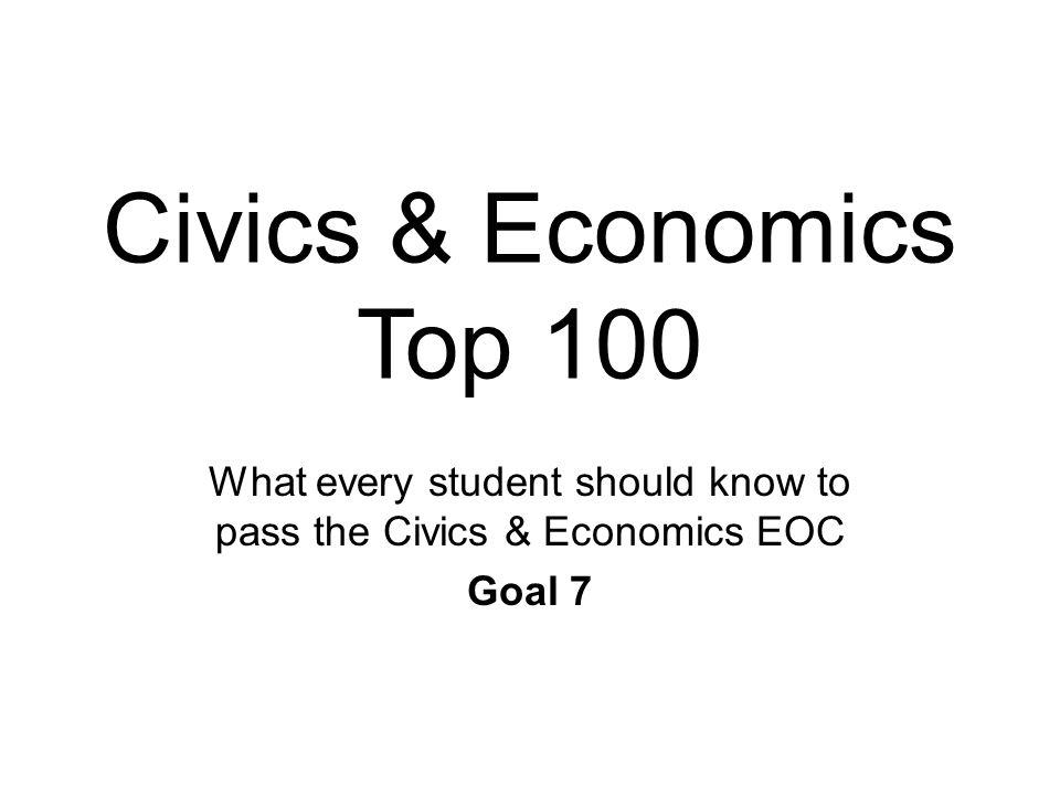 Civics & Economics Top 100 What every student should know to pass the Civics & Economics EOC Goal 7