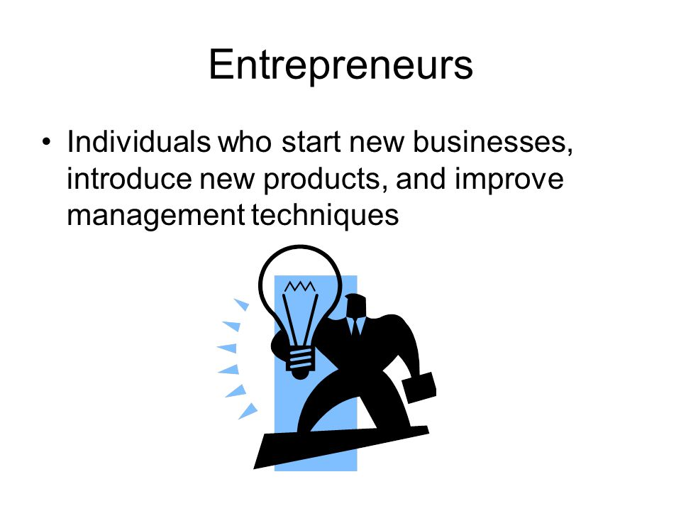 Entrepreneurs Individuals who start new businesses, introduce new products, and improve management techniques