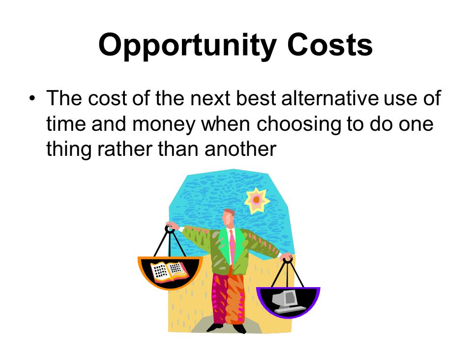 Opportunity Costs The cost of the next best alternative use of time and money when choosing to do one thing rather than another